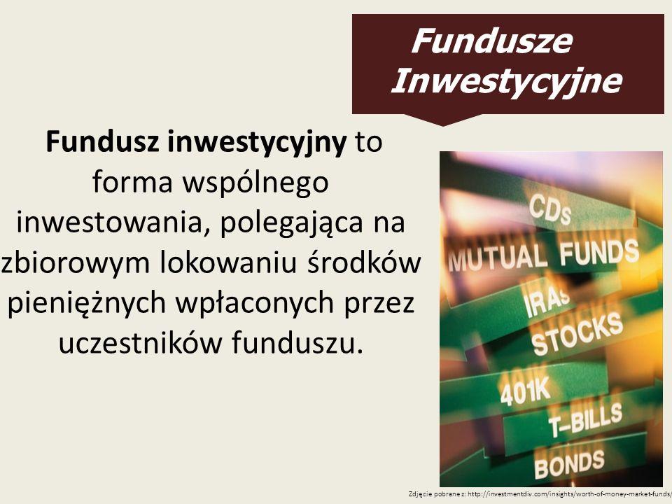 Fundusze Inwestycyjne Fundusz inwestycyjny to forma wspólnego inwestowania, polegająca na zbiorowym lokowaniu środków pieniężnych wpłaconych przez ucz