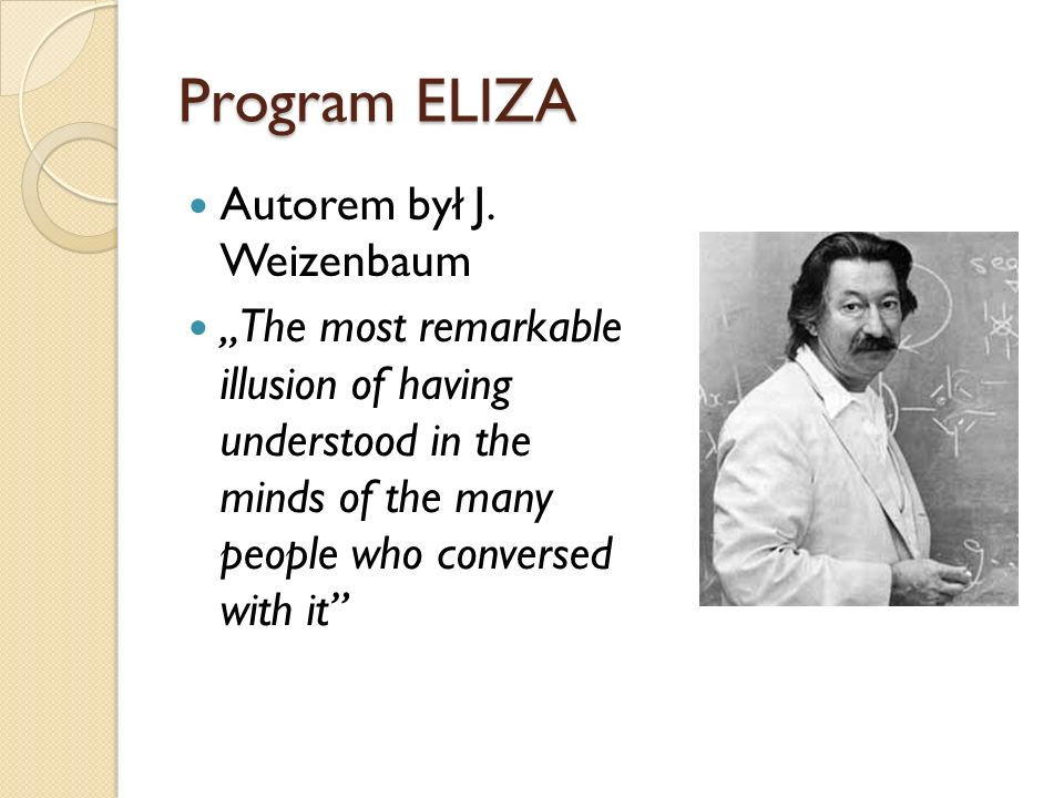 Program ELIZA Autorem był J. Weizenbaum The most remarkable illusion of having understood in the minds of the many people who conversed with it