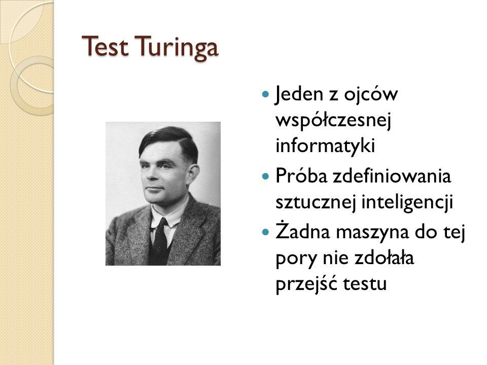 Test Turinga Jeden z ojców współczesnej informatyki Próba zdefiniowania sztucznej inteligencji Żadna maszyna do tej pory nie zdołała przejść testu