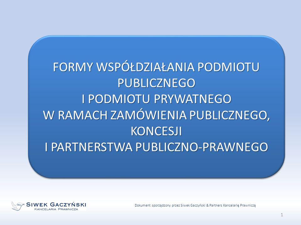 Dokument sporządzony przez Siwek Gaczyński & Partners Kancelarię Prawniczą 1 FORMY WSPÓŁDZIAŁANIA PODMIOTU PUBLICZNEGO I PODMIOTU PRYWATNEGO W RAMACH ZAMÓWIENIA PUBLICZNEGO, KONCESJI I PARTNERSTWA PUBLICZNO-PRAWNEGO FORMY WSPÓŁDZIAŁANIA PODMIOTU PUBLICZNEGO I PODMIOTU PRYWATNEGO W RAMACH ZAMÓWIENIA PUBLICZNEGO, KONCESJI I PARTNERSTWA PUBLICZNO-PRAWNEGO