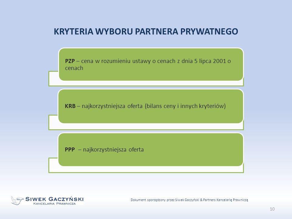 Dokument sporządzony przez Siwek Gaczyński & Partners Kancelarię Prawniczą 10 KRYTERIA WYBORU PARTNERA PRYWATNEGO PZP – cena w rozumieniu ustawy o cenach z dnia 5 lipca 2001 o cenach KRB – najkorzystniejsza oferta (bilans ceny i innych kryteriów) PPP – najkorzystniejsza oferta