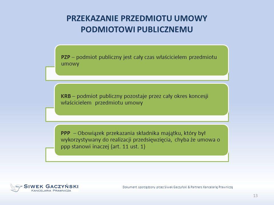 Dokument sporządzony przez Siwek Gaczyński & Partners Kancelarię Prawniczą 13 PRZEKAZANIE PRZEDMIOTU UMOWY PODMIOTOWI PUBLICZNEMU PZP – podmiot publiczny jest cały czas właścicielem przedmiotu umowy KRB – podmiot publiczny pozostaje przez cały okres koncesji właścicielem przedmiotu umowy PPP – Obowiązek przekazania składnika majątku, który był wykorzystywany do realizacji przedsięwzięcia, chyba że umowa o ppp stanowi inaczej (art.