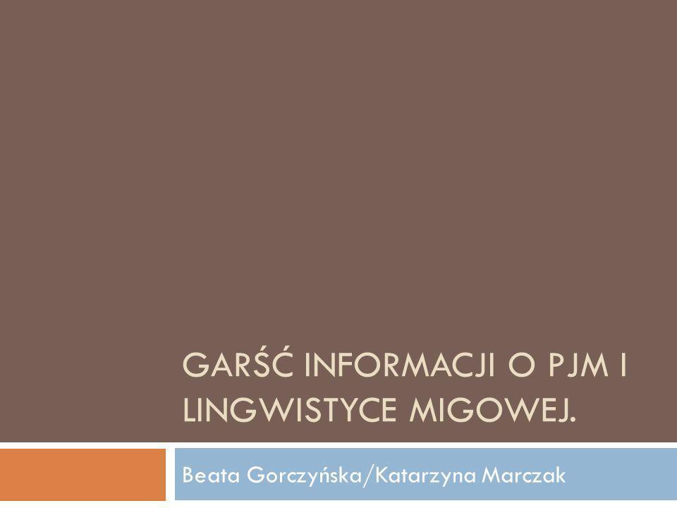 GARŚĆ INFORMACJI O PJM I LINGWISTYCE MIGOWEJ. Beata Gorczyńska/Katarzyna Marczak