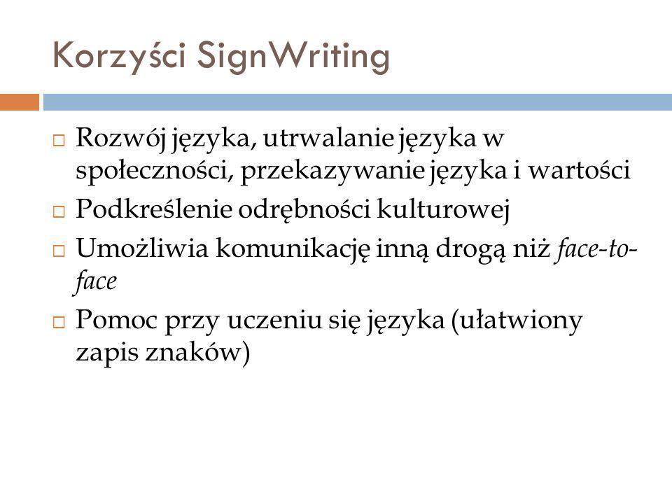 Korzyści SignWriting Rozwój języka, utrwalanie języka w społeczności, przekazywanie języka i wartości Podkreślenie odrębności kulturowej Umożliwia komunikację inną drogą niż face-to- face Pomoc przy uczeniu się języka (ułatwiony zapis znaków)
