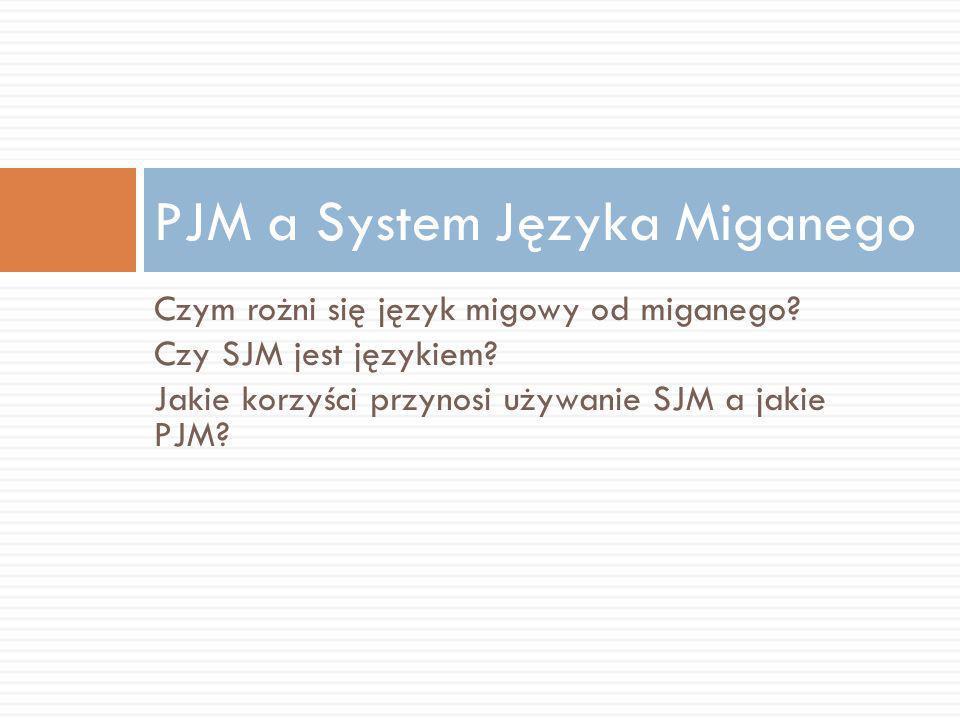 Czym rożni się język migowy od miganego? Czy SJM jest językiem? Jakie korzyści przynosi używanie SJM a jakie PJM? PJM a System Języka Miganego