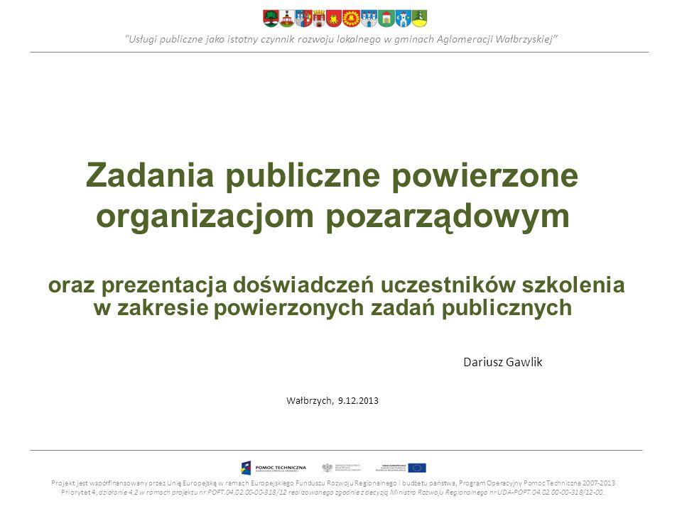 Usługi publiczne jako istotny czynnik rozwoju lokalnego w gminach Aglomeracji Wałbrzyskiej Zadania publiczne powierzone organizacjom pozarządowym oraz prezentacja doświadczeń uczestników szkolenia w zakresie powierzonych zadań publicznych Dariusz Gawlik Wałbrzych, 9.12.2013 Projekt jest współfinansowany przez Unię Europejską w ramach Europejskiego Funduszu Rozwoju Regionalnego i budżetu państwa, Program Operacyjny Pomoc Techniczna 2007-2013 Priorytet 4, działanie 4.2 w ramach projektu nr POPT.04.02.00-00-318/12 realizowanego zgodnie z decyzją Ministra Rozwoju Regionalnego nr UDA-POPT.04.02.00-00-318/12-00.