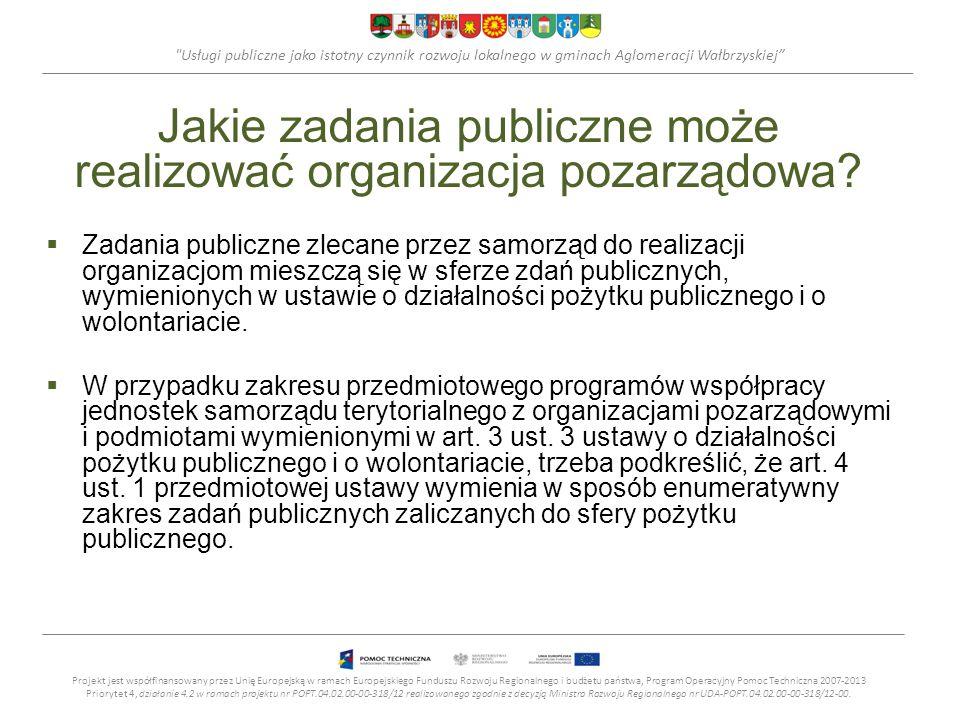 Usługi publiczne jako istotny czynnik rozwoju lokalnego w gminach Aglomeracji Wałbrzyskiej Zakres zadań publicznych zaliczanych do sfery pożytku publicznego Sfera pożytku publicznego jest sferą zadań publicznych realizowanych w zakresie: 1.pomocy społecznej, w tym pomocy rodzinom i osobom w trudnej sytuacji życiowej oraz wyrównywania szans tych rodzin i osób; 2.działalności charytatywnej; 3.podtrzymywania tradycji narodowej, pielęgnowania polskości oraz rozwoju świadomości narodowej, obywatelskiej i kulturowej; 4.działalności na rzecz mniejszości narodowych; 5.ochrony i promocji zdrowia; 6.działania na rzecz osób niepełnosprawnych; Projekt jest współfinansowany przez Unię Europejską w ramach Europejskiego Funduszu Rozwoju Regionalnego i budżetu państwa, Program Operacyjny Pomoc Techniczna 2007-2013 Priorytet 4, działanie 4.2 w ramach projektu nr POPT.04.02.00-00-318/12 realizowanego zgodnie z decyzją Ministra Rozwoju Regionalnego nr UDA-POPT.04.02.00-00-318/12-00.