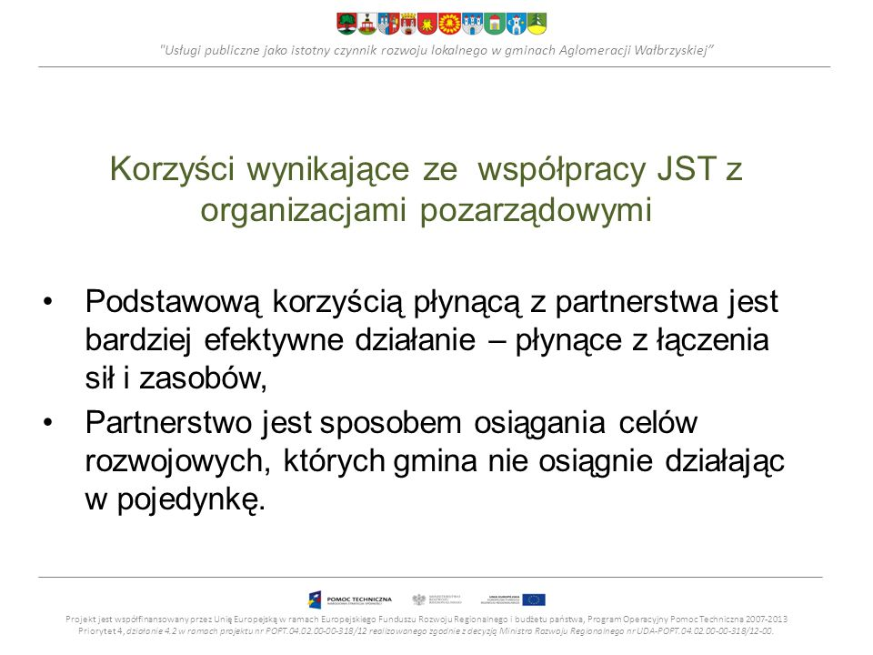 Usługi publiczne jako istotny czynnik rozwoju lokalnego w gminach Aglomeracji Wałbrzyskiej Korzyści wynikające ze współpracy JST z organizacjami pozarządowymi Podstawową korzyścią płynącą z partnerstwa jest bardziej efektywne działanie – płynące z łączenia sił i zasobów, Partnerstwo jest sposobem osiągania celów rozwojowych, których gmina nie osiągnie działając w pojedynkę.