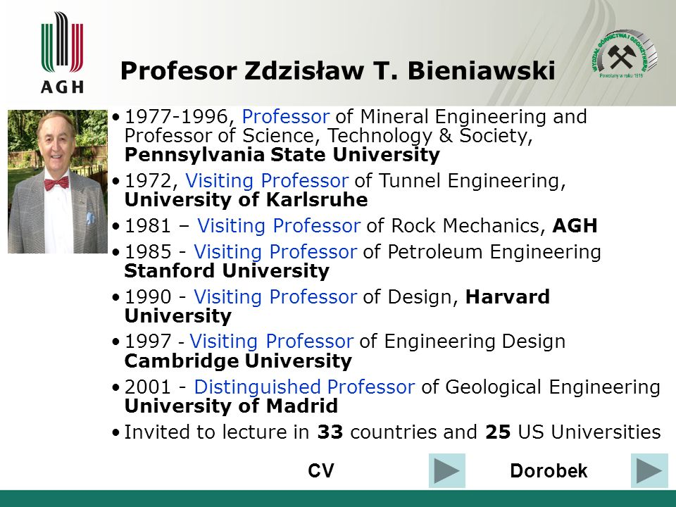 CVDorobek 1977-1996, Professor of Mineral Engineering and Professor of Science, Technology & Society, Pennsylvania State University 1972, Visiting Professor of Tunnel Engineering, University of Karlsruhe 1981 – Visiting Professor of Rock Mechanics, AGH 1985 - Visiting Professor of Petroleum Engineering Stanford University 1990 - Visiting Professor of Design, Harvard University 1997 - Visiting Professor of Engineering Design Cambridge University 2001 - Distinguished Professor of Geological Engineering University of Madrid Invited to lecture in 33 countries and 25 US Universities Profesor Zdzisław T.