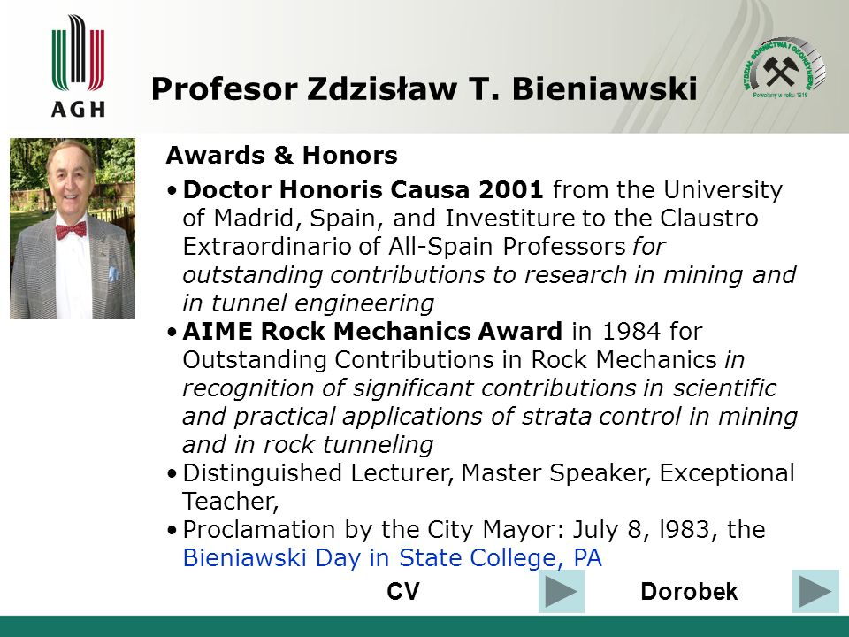 CVDorobek Awards & Honors Doctor Honoris Causa 2001 from the University of Madrid, Spain, and Investiture to the Claustro Extraordinario of All-Spain Professors for outstanding contributions to research in mining and in tunnel engineering AIME Rock Mechanics Award in 1984 for Outstanding Contributions in Rock Mechanics in recognition of significant contributions in scientific and practical applications of strata control in mining and in rock tunneling Distinguished Lecturer, Master Speaker, Exceptional Teacher, Proclamation by the City Mayor: July 8, l983, the Bieniawski Day in State College, PA Profesor Zdzisław T.