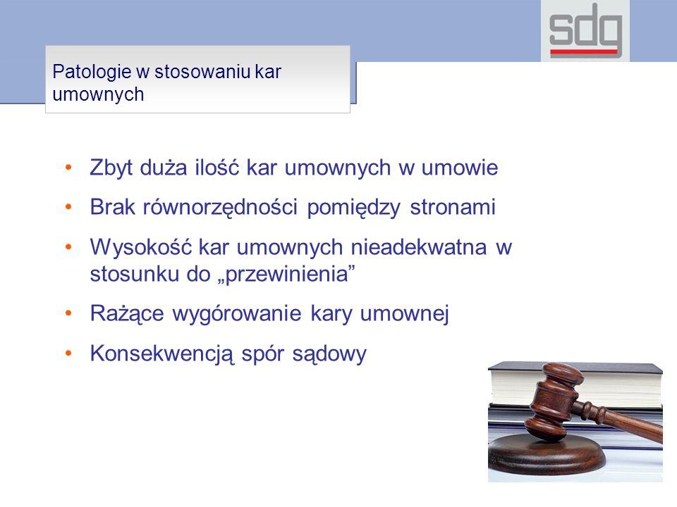 Patologie w stosowaniu kar umownych Zbyt duża ilość kar umownych w umowie Brak równorzędności pomiędzy stronami Wysokość kar umownych nieadekwatna w stosunku do przewinienia Rażące wygórowanie kary umownej Konsekwencją spór sądowy