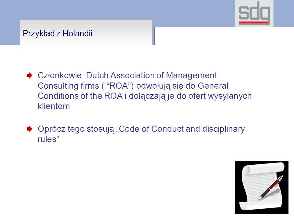 Przykład z Holandii Członkowie Dutch Association of Management Consulting firms ( ROA) odwołują się do General Conditions of the ROA i dołączają je do ofert wysyłanych klientom Oprócz tego stosują Code of Conduct and disciplinary rules