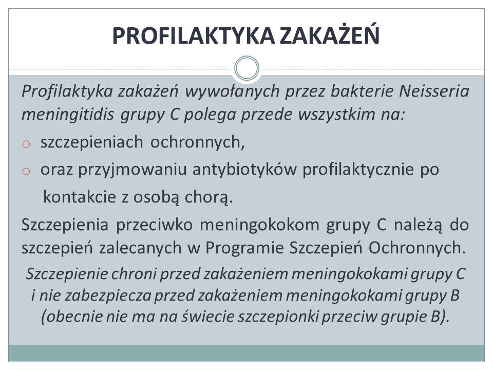 PROFILAKTYKA ZAKAŻEŃ Profilaktyka zakażeń wywołanych przez bakterie Neisseria meningitidis grupy C polega przede wszystkim na: o szczepieniach ochronnych, o oraz przyjmowaniu antybiotyków profilaktycznie po kontakcie z osobą chorą.
