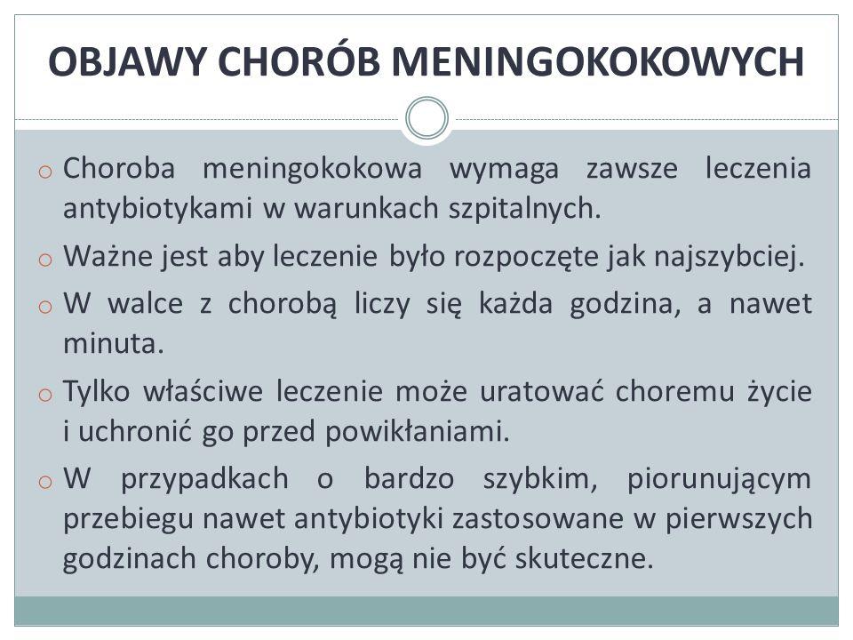 OBJAWY CHORÓB MENINGOKOKOWYCH o Choroba meningokokowa wymaga zawsze leczenia antybiotykami w warunkach szpitalnych.
