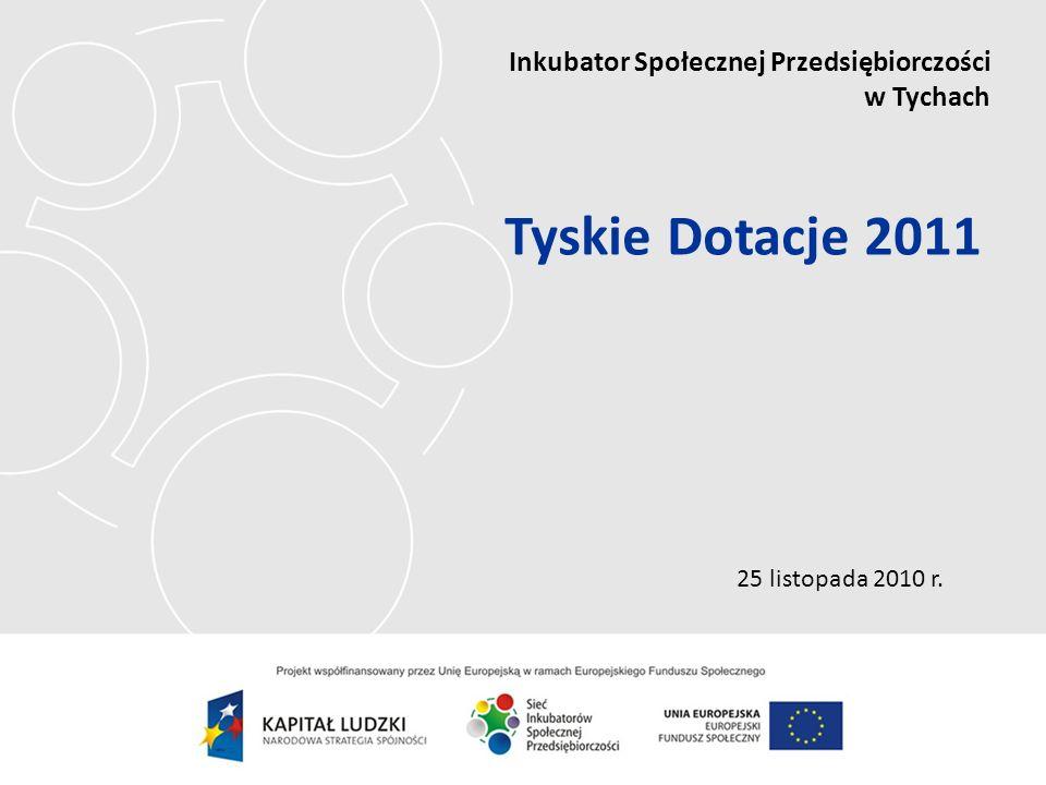 25 listopada 2010 r. Inkubator Społecznej Przedsiębiorczości w Tychach Tyskie Dotacje 2011