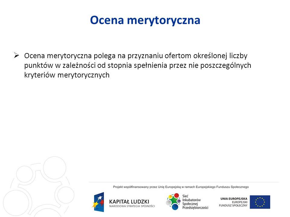 Ocena merytoryczna Ocena merytoryczna polega na przyznaniu ofertom określonej liczby punktów w zależności od stopnia spełnienia przez nie poszczególnych kryteriów merytorycznych