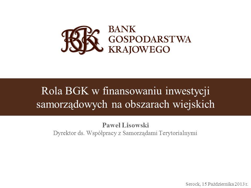 Rola BGK w finansowaniu inwestycji samorządowych na obszarach wiejskich Paweł Lisowski Dyrektor ds. Współpracy z Samorządami Terytorialnymi Serock, 15