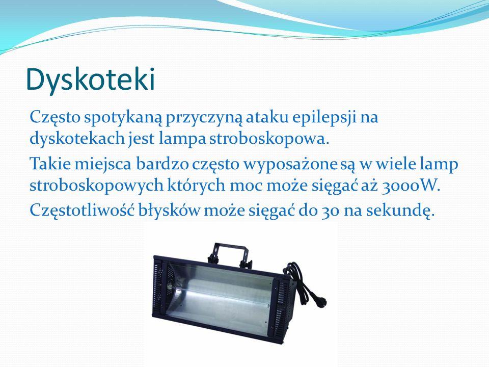 Dyskoteki Często spotykaną przyczyną ataku epilepsji na dyskotekach jest lampa stroboskopowa. Takie miejsca bardzo często wyposażone są w wiele lamp s