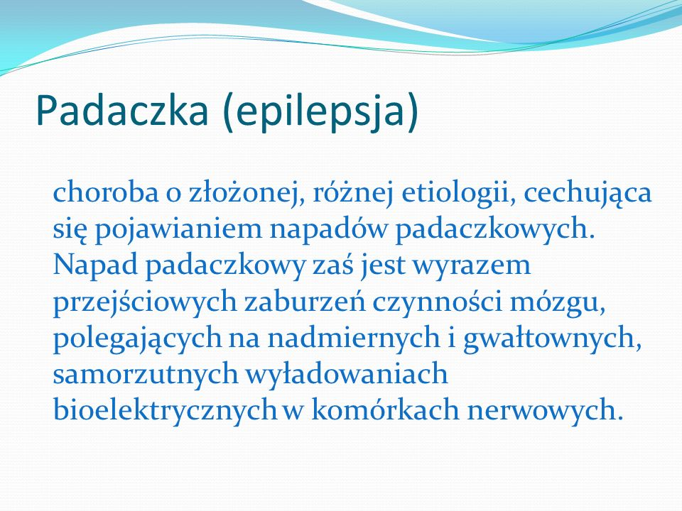 Padaczka (epilepsja) choroba o złożonej, różnej etiologii, cechująca się pojawianiem napadów padaczkowych. Napad padaczkowy zaś jest wyrazem przejścio