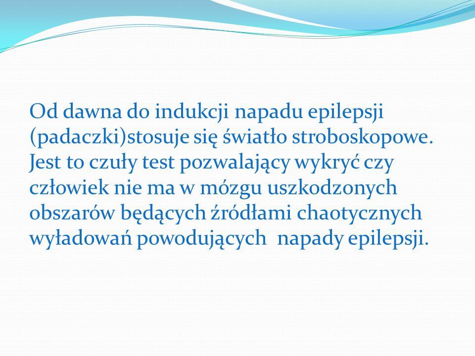 Od dawna do indukcji napadu epilepsji (padaczki)stosuje się światło stroboskopowe. Jest to czuły test pozwalający wykryć czy człowiek nie ma w mózgu u