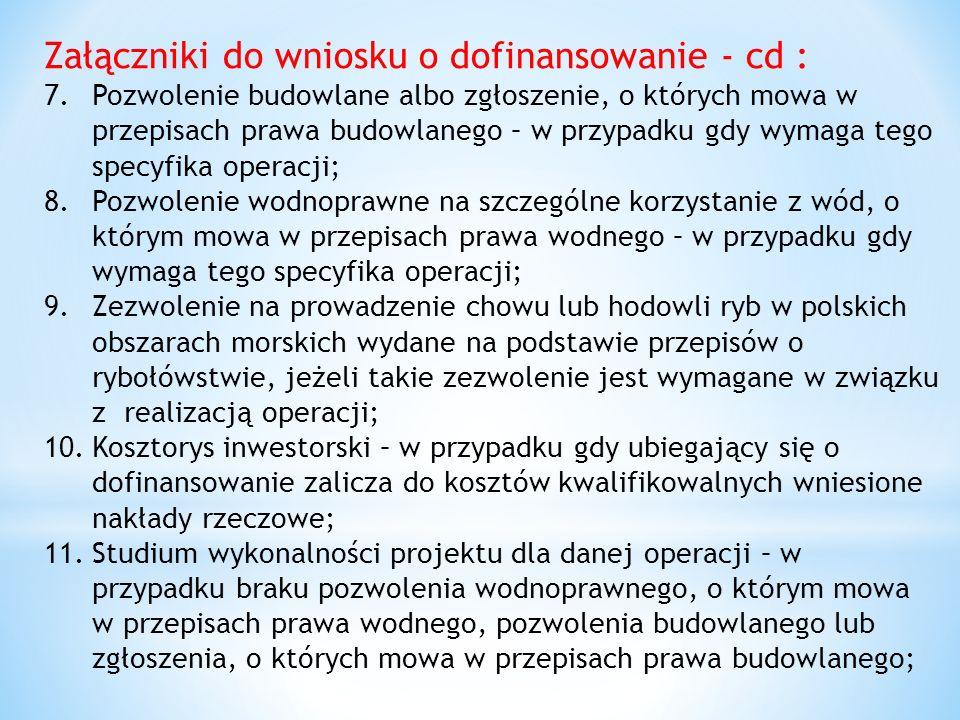 Załączniki do wniosku o dofinansowanie - cd : 7.Pozwolenie budowlane albo zgłoszenie, o których mowa w przepisach prawa budowlanego – w przypadku gdy wymaga tego specyfika operacji; 8.Pozwolenie wodnoprawne na szczególne korzystanie z wód, o którym mowa w przepisach prawa wodnego – w przypadku gdy wymaga tego specyfika operacji; 9.Zezwolenie na prowadzenie chowu lub hodowli ryb w polskich obszarach morskich wydane na podstawie przepisów o rybołówstwie, jeżeli takie zezwolenie jest wymagane w związku z realizacją operacji; 10.Kosztorys inwestorski – w przypadku gdy ubiegający się o dofinansowanie zalicza do kosztów kwalifikowalnych wniesione nakłady rzeczowe; 11.Studium wykonalności projektu dla danej operacji – w przypadku braku pozwolenia wodnoprawnego, o którym mowa w przepisach prawa wodnego, pozwolenia budowlanego lub zgłoszenia, o których mowa w przepisach prawa budowlanego;