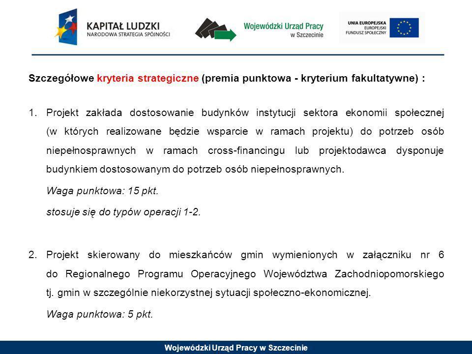 Wojewódzki Urząd Pracy w Szczecinie Szczegółowe kryteria strategiczne (premia punktowa - kryterium fakultatywne) : 1.Projekt zakłada dostosowanie budy