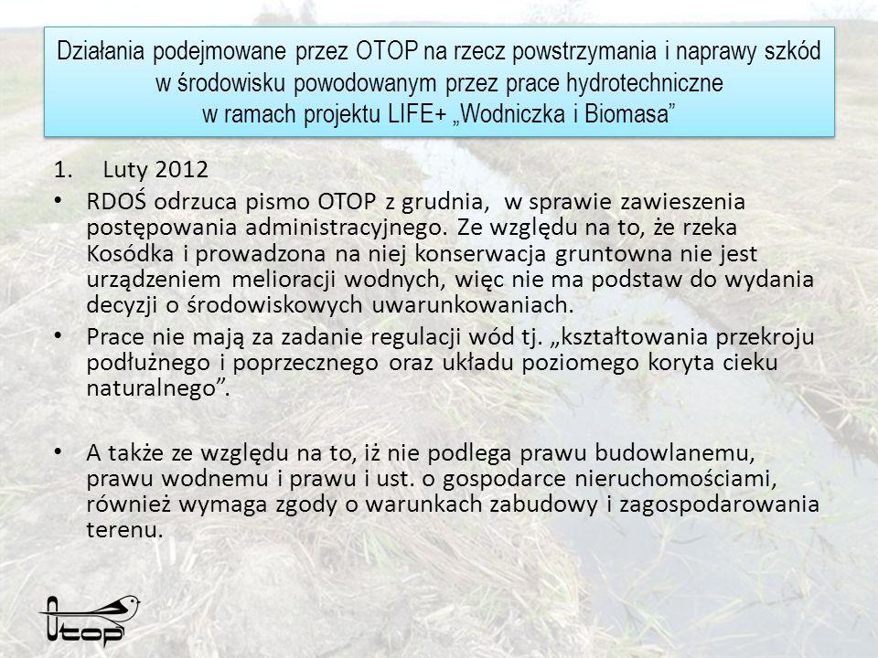 Działania podejmowane przez OTOP na rzecz powstrzymania i naprawy szkód w środowisku powodowanym przez prace hydrotechniczne w ramach projektu LIFE+ Wodniczka i Biomasa 1.Luty 2012 RDOŚ odrzuca pismo OTOP z grudnia, w sprawie zawieszenia postępowania administracyjnego.