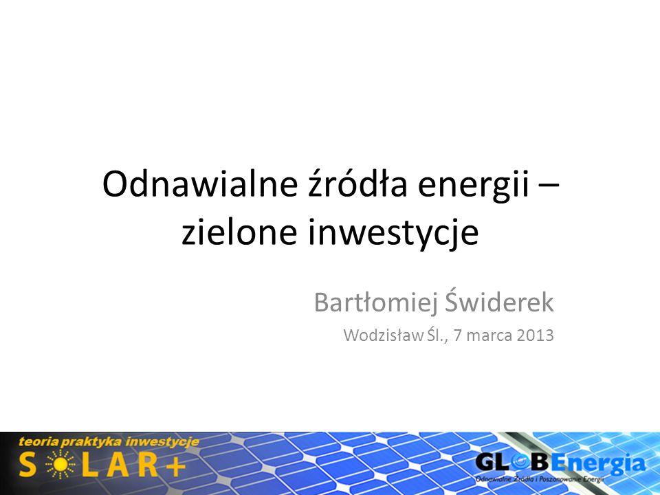 Odnawialne źródła energii – zielone inwestycje Bartłomiej Świderek Wodzisław Śl., 7 marca 2013