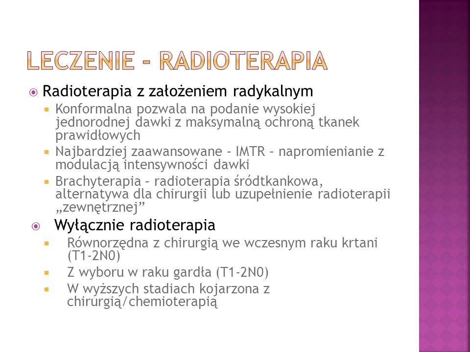 Radioterapia z założeniem radykalnym Konformalna pozwala na podanie wysokiej jednorodnej dawki z maksymalną ochroną tkanek prawidłowych Najbardziej zaawansowane – IMTR – napromienianie z modulacją intensywności dawki Brachyterapia – radioterapia śródtkankowa, alternatywa dla chirurgii lub uzupełnienie radioterapii zewnętrznej Wyłącznie radioterapia Równorzędna z chirurgią we wczesnym raku krtani (T1-2N0) Z wyboru w raku gardła (T1-2N0) W wyższych stadiach kojarzona z chirurgią/chemioterapią