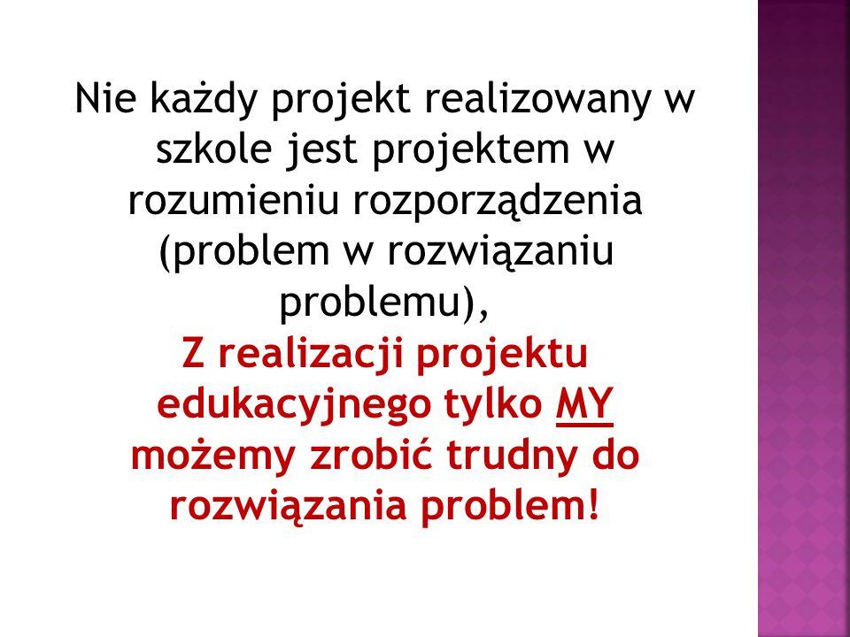 Nie każdy projekt realizowany w szkole jest projektem w rozumieniu rozporządzenia (problem w rozwiązaniu problemu), Z realizacji projektu edukacyjnego tylko MY możemy zrobić trudny do rozwiązania problem!