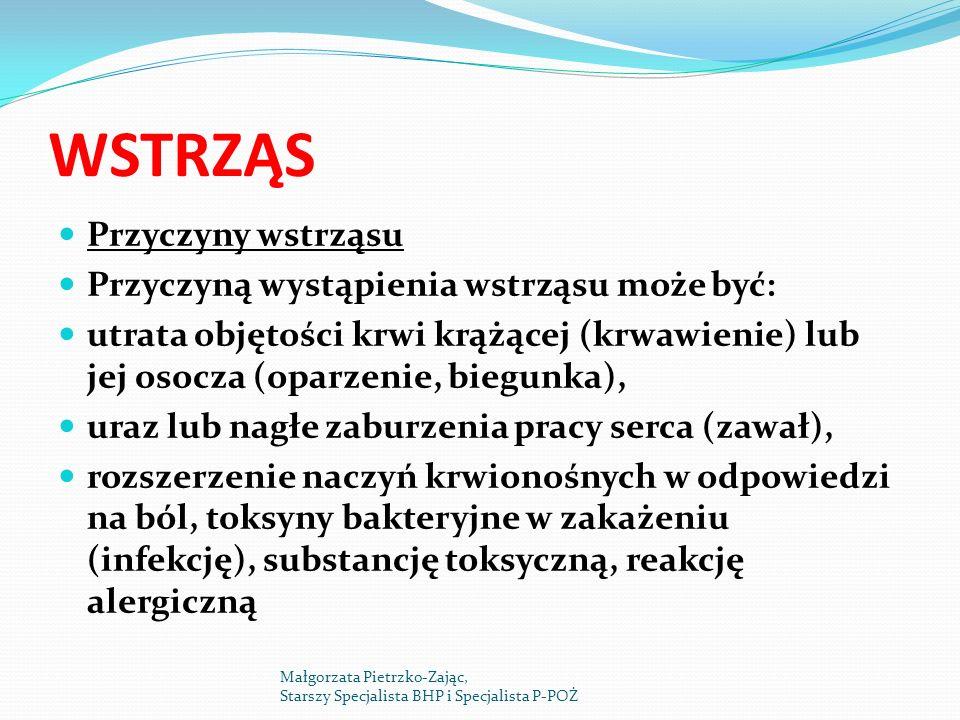 WSTRZĄS Przyczyny wstrząsu Przyczyną wystąpienia wstrząsu może być: utrata objętości krwi krążącej (krwawienie) lub jej osocza (oparzenie, biegunka), uraz lub nagłe zaburzenia pracy serca (zawał), rozszerzenie naczyń krwionośnych w odpowiedzi na ból, toksyny bakteryjne w zakażeniu (infekcję), substancję toksyczną, reakcję alergiczną Małgorzata Pietrzko-Zając, Starszy Specjalista BHP i Specjalista P-POŻ