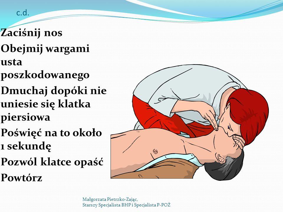 c.d. Zaciśnij nos Obejmij wargami usta poszkodowanego Dmuchaj dopóki nie uniesie się klatka piersiowa Poświęć na to około 1 sekundę Pozwól klatce opaś