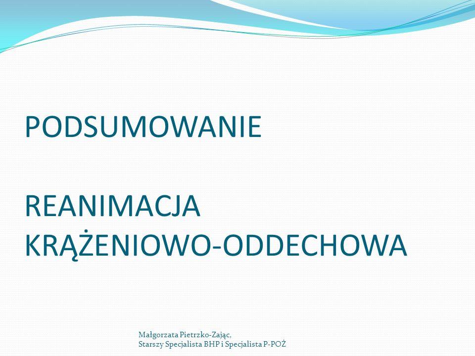 PODSUMOWANIE REANIMACJA KRĄŻENIOWO-ODDECHOWA Małgorzata Pietrzko-Zając, Starszy Specjalista BHP i Specjalista P-POŻ