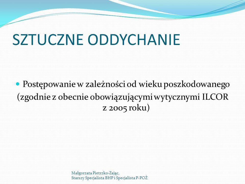 SZTUCZNE ODDYCHANIE Postępowanie w zależności od wieku poszkodowanego (zgodnie z obecnie obowiązującymi wytycznymi ILCOR z 2005 roku) Małgorzata Pietrzko-Zając, Starszy Specjalista BHP i Specjalista P-POŻ