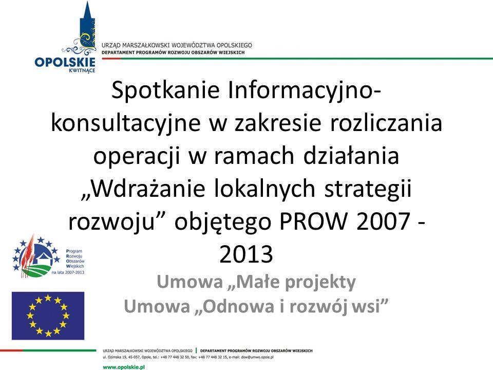 Spotkanie Informacyjno- konsultacyjne w zakresie rozliczania operacji w ramach działania Wdrażanie lokalnych strategii rozwoju objętego PROW 2007 - 2013 Umowa Małe projekty Umowa Odnowa i rozwój wsi