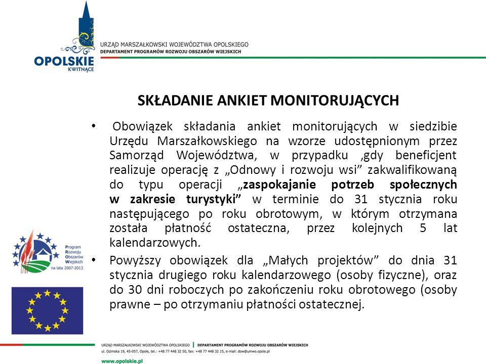 SKŁADANIE ANKIET MONITORUJĄCYCH Obowiązek składania ankiet monitorujących w siedzibie Urzędu Marszałkowskiego na wzorze udostępnionym przez Samorząd Województwa, w przypadku,gdy beneficjent realizuje operację z Odnowy i rozwoju wsi zakwalifikowaną do typu operacji zaspokajanie potrzeb społecznych w zakresie turystyki w terminie do 31 stycznia roku następującego po roku obrotowym, w którym otrzymana została płatność ostateczna, przez kolejnych 5 lat kalendarzowych.