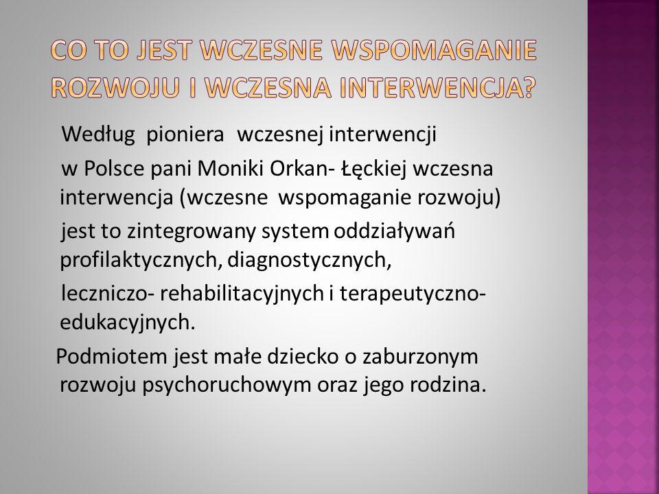 Według pioniera wczesnej interwencji w Polsce pani Moniki Orkan- Łęckiej wczesna interwencja (wczesne wspomaganie rozwoju) jest to zintegrowany system