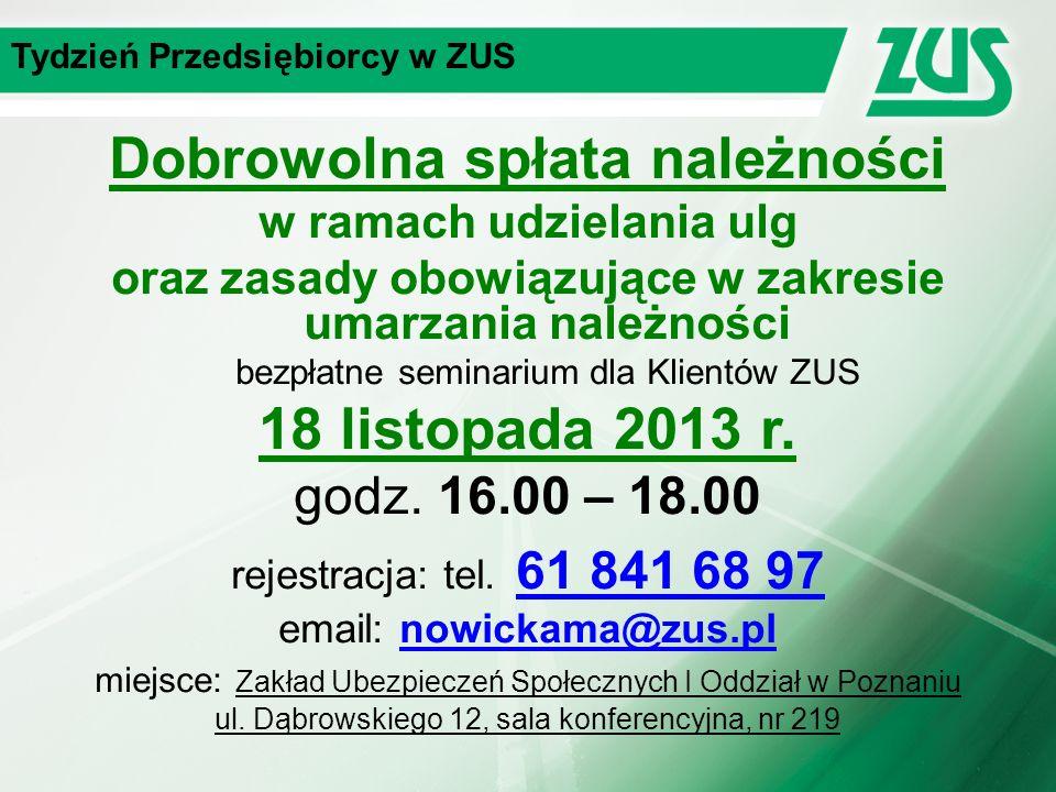 Tydzień Przedsiębiorcy w ZUS Dobrowolna spłata należności w ramach udzielania ulg oraz zasady obowiązujące w zakresie umarzania należności bezpłatne seminarium dla Klientów ZUS 18 listopada 2013 r.