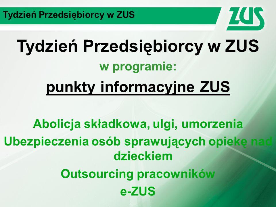 Tydzień Przedsiębiorcy w ZUS w programie: punkty informacyjne ZUS Abolicja składkowa, ulgi, umorzenia Ubezpieczenia osób sprawujących opiekę nad dzieckiem Outsourcing pracowników e-ZUS