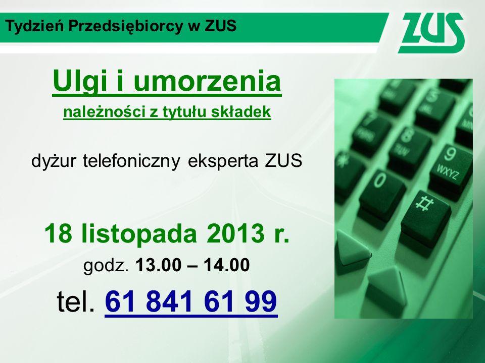 Tydzień Przedsiębiorcy w ZUS Ulgi i umorzenia należności z tytułu składek dyżur telefoniczny eksperta ZUS 18 listopada 2013 r.