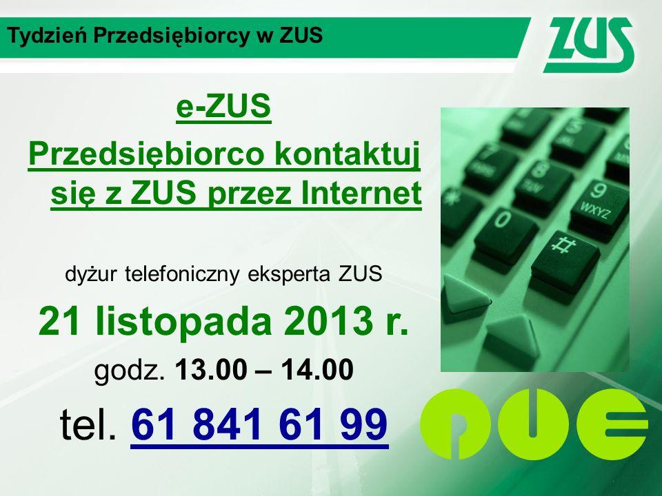Tydzień Przedsiębiorcy w ZUS e-ZUS Przedsiębiorco kontaktuj się z ZUS przez Internet dyżur telefoniczny eksperta ZUS 21 listopada 2013 r.