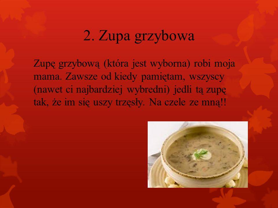 2.Zupa grzybowa Zupę grzybową (która jest wyborna) robi moja mama.