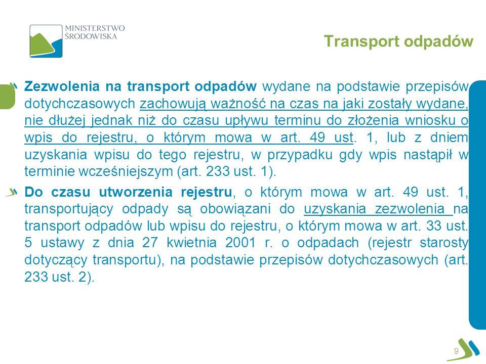 Transport odpadów 9 Zezwolenia na transport odpadów wydane na podstawie przepisów dotychczasowych zachowują ważność na czas na jaki zostały wydane, nie dłużej jednak niż do czasu upływu terminu do złożenia wniosku o wpis do rejestru, o którym mowa w art.