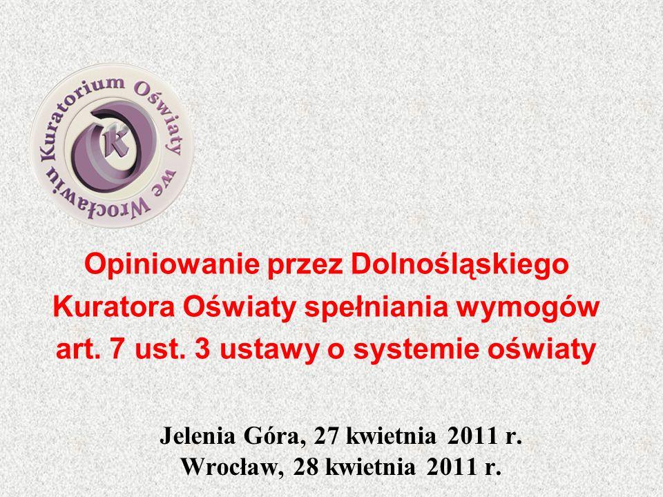 Opiniowanie przez Dolnośląskiego Kuratora Oświaty spełniania wymogów art. 7 ust. 3 ustawy o systemie oświaty Jelenia Góra, 27 kwietnia 2011 r. Wrocław