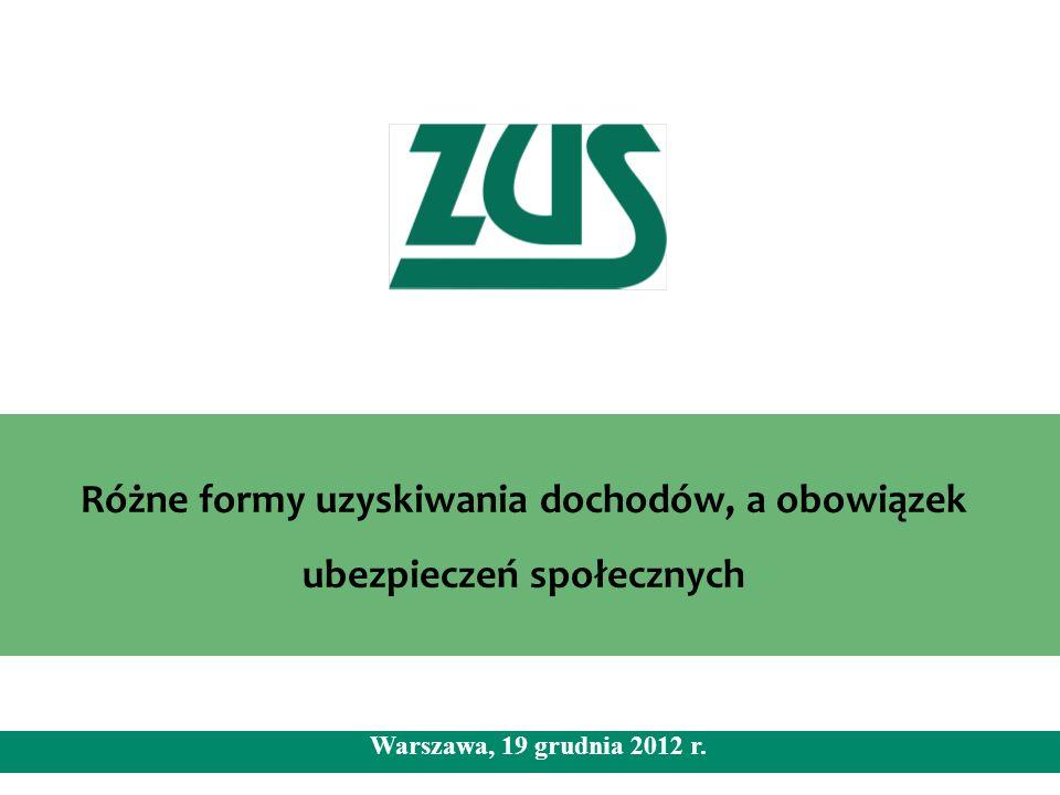 Różne formy uzyskiwania dochodów, a obowiązek ubezpieczeń społecznych Warszawa, 19 grudnia 2012 r.