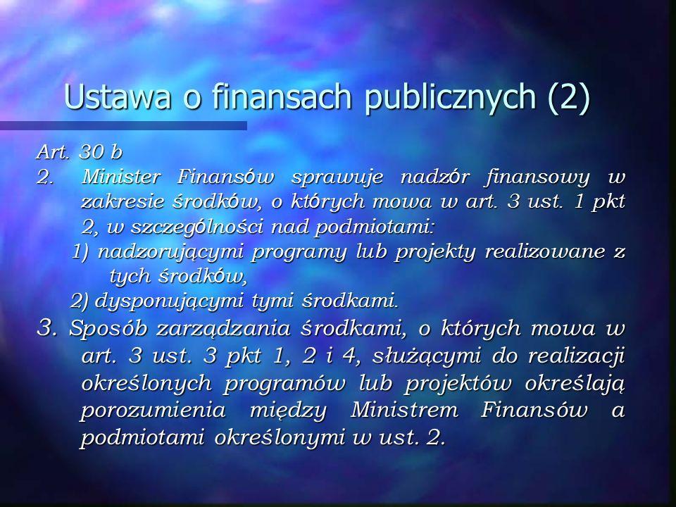 Ustawa o finansach publicznych (2) Art. 30 b 2.Minister Finans ó w sprawuje nadz ó r finansowy w zakresie środk ó w, o kt ó rych mowa w art. 3 ust. 1