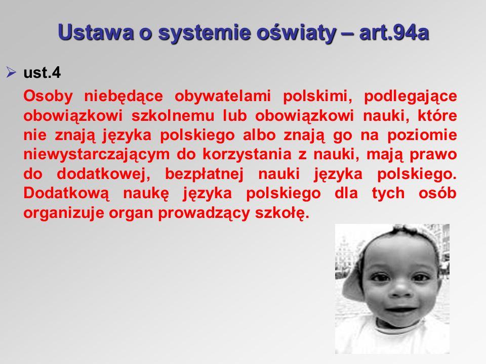 Ustawa o systemie oświaty – art.94a ust.4 Osoby niebędące obywatelami polskimi, podlegające obowiązkowi szkolnemu lub obowiązkowi nauki, które nie znają języka polskiego albo znają go na poziomie niewystarczającym do korzystania z nauki, mają prawo do dodatkowej, bezpłatnej nauki języka polskiego.