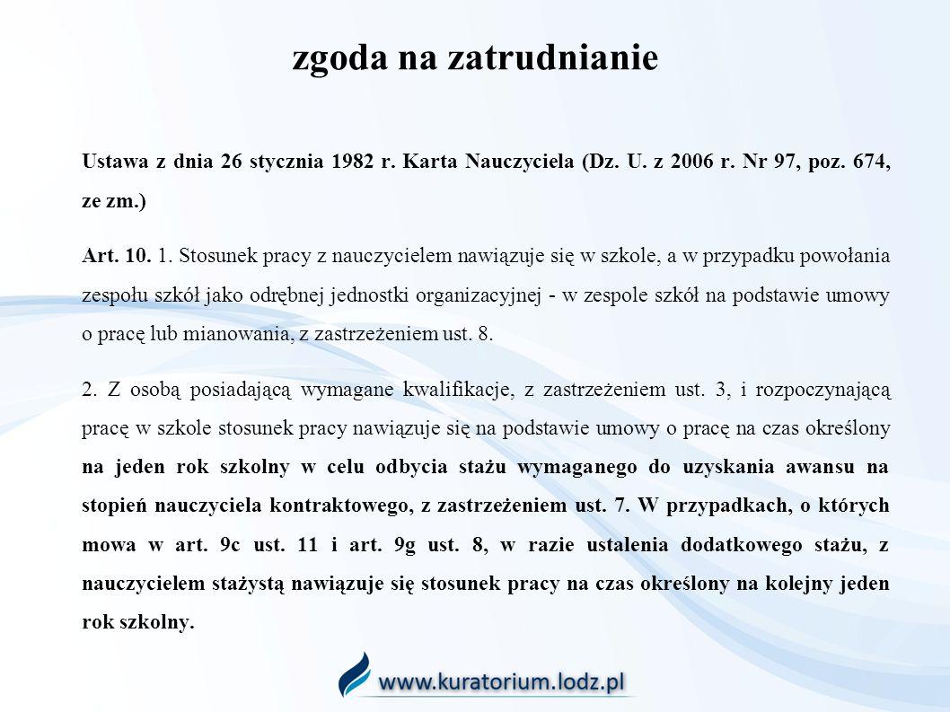 zgoda na zatrudnianie Ustawa z dnia 26 stycznia 1982 r. Karta Nauczyciela (Dz. U. z 2006 r. Nr 97, poz. 674, ze zm.) Art. 10. 1. Stosunek pracy z nauc