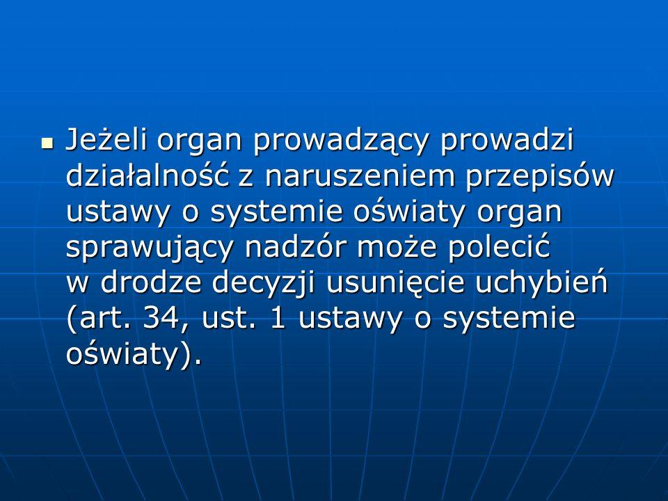 Jeżeli organ prowadzący prowadzi działalność z naruszeniem przepisów ustawy o systemie oświaty organ sprawujący nadzór może polecić w drodze decyzji usunięcie uchybień (art.