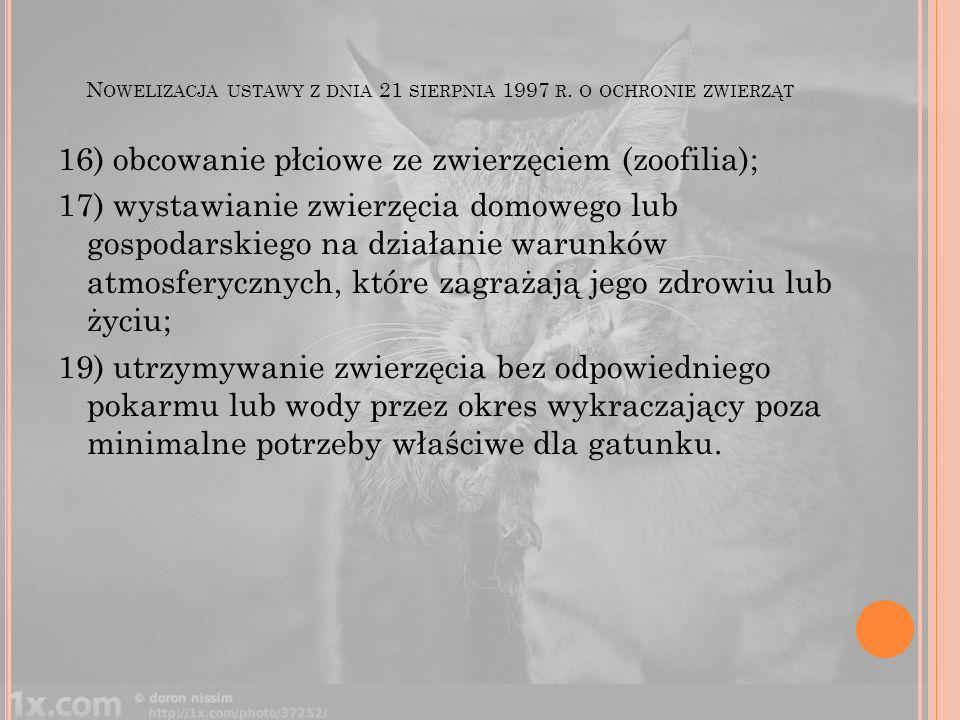 N OWELIZACJA USTAWY Z DNIA 21 SIERPNIA 1997 R. O OCHRONIE ZWIERZĄT 16) obcowanie płciowe ze zwierzęciem (zoofilia); 17) wystawianie zwierzęcia domoweg